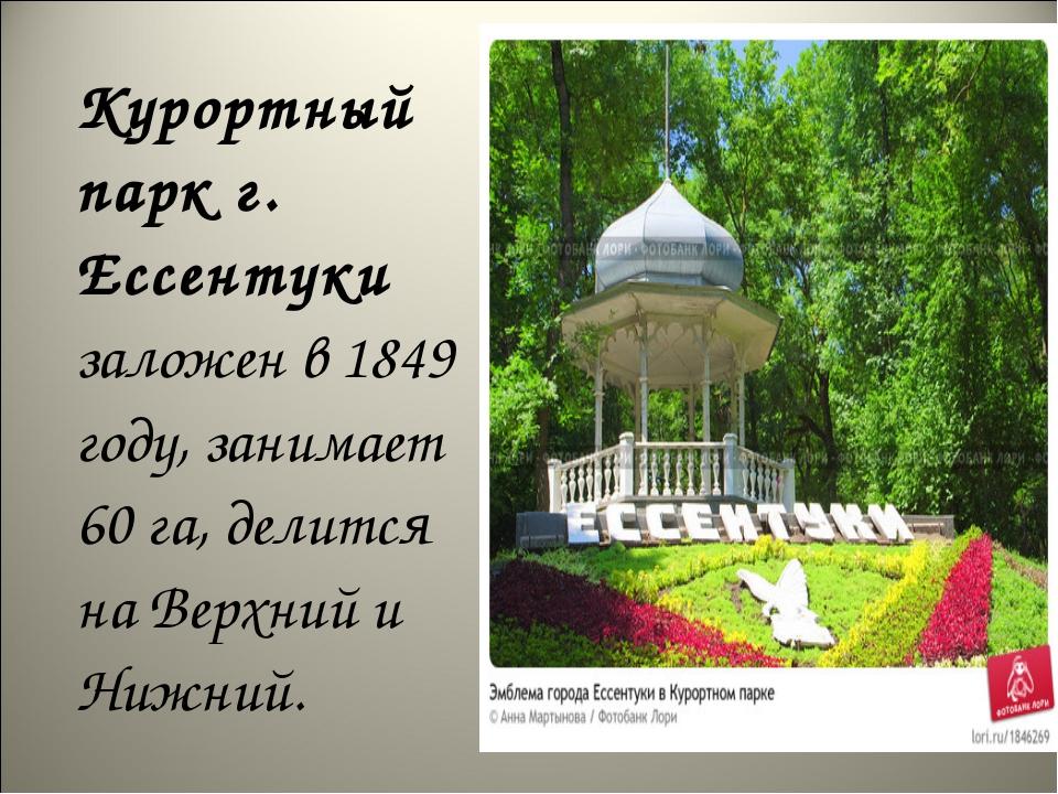 Курортный парк г. Ессентуки заложен в 1849 году, занимает 60 га, делится на...