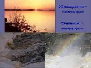 Китенйоки – «мчащаяся река» Уймаларанта – «плавучий берег»