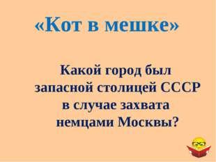 «Кот в мешке» Какой город был запасной столицей СССР в случае захвата немцами