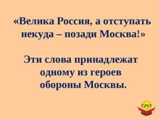 «Велика Россия, а отступать некуда – позади Москва!» Эти слова принадлежат од