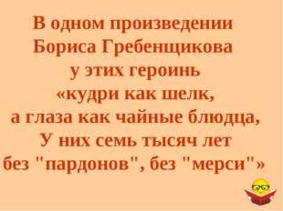 В одном произведении Бориса Гребенщикова у этих героинь «кудри как шелк, а гл