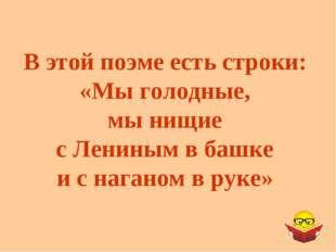 В этой поэме есть строки: «Мы голодные, мы нищие с Лениным в башке и с нагано