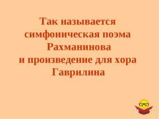 Так называется симфоническая поэма Рахманинова и произведение для хора Гаврил