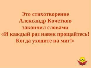 Это стихотворение Александр Кочетков закончил словами «И каждый раз навек про