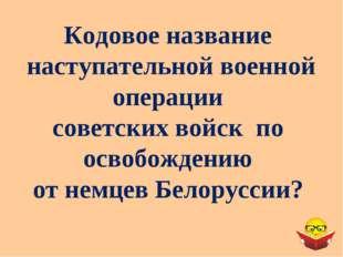 Кодовое название наступательной военной операции советских войск по освобожде