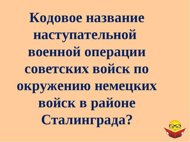 Кодовое название наступательной военной операции советских войск по окружению...