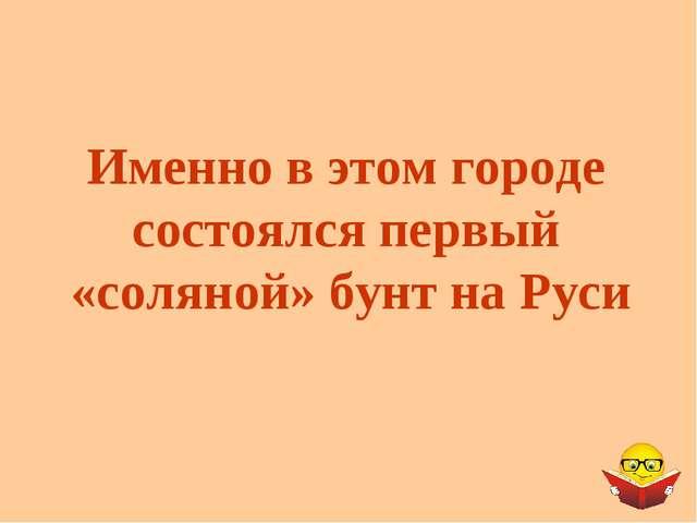 Именно в этом городе состоялся первый «соляной» бунт на Руси