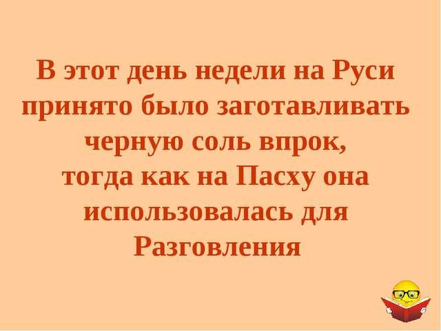 В этот день недели на Руси принято было заготавливать черную соль впрок, тогд...