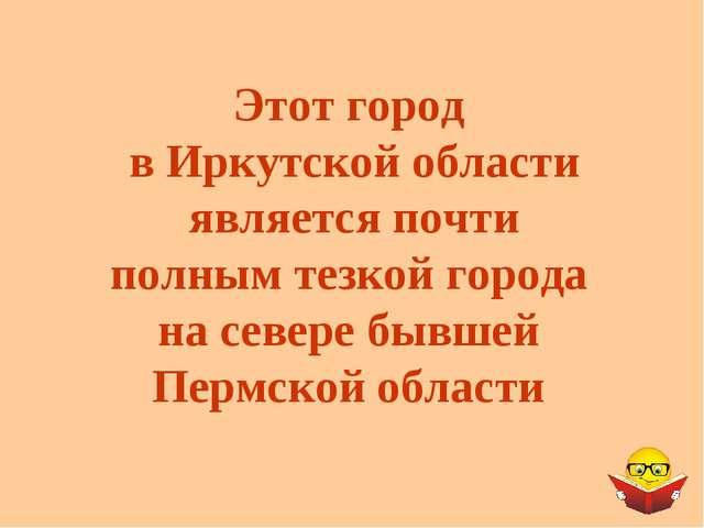 Этот город в Иркутской области является почти полным тезкой города на севере...