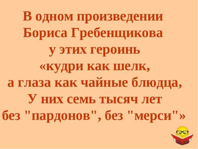 В одном произведении Бориса Гребенщикова у этих героинь «кудри как шелк, а гл...
