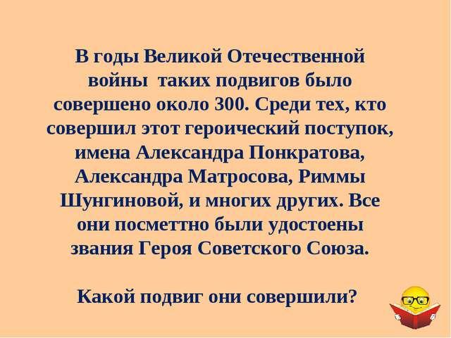 В годы Великой Отечественной войны таких подвигов было совершено около 300. С...