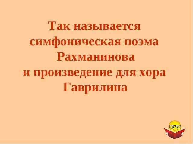 Так называется симфоническая поэма Рахманинова и произведение для хора Гаврил...