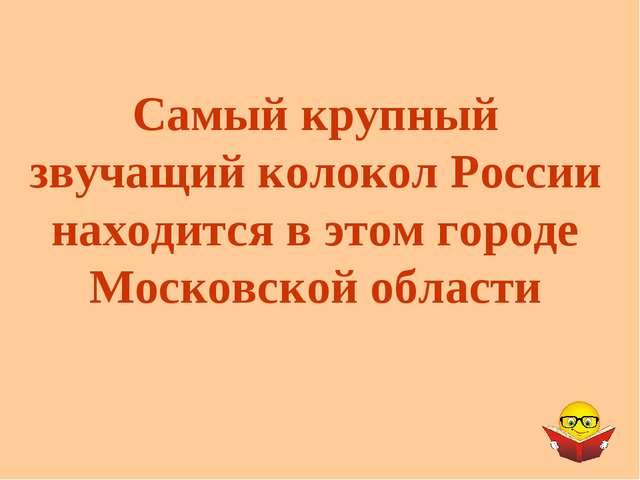 Самый крупный звучащий колокол России находится в этом городе Московской обла...