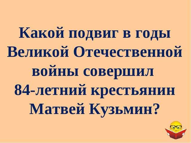 Какой подвиг в годы Великой Отечественной войны совершил 84-летний крестьянин...