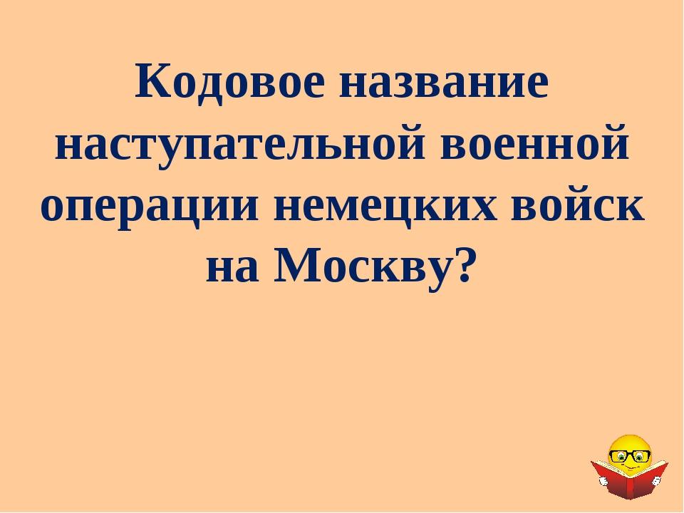 Кодовое название наступательной военной операции немецких войск на Москву?
