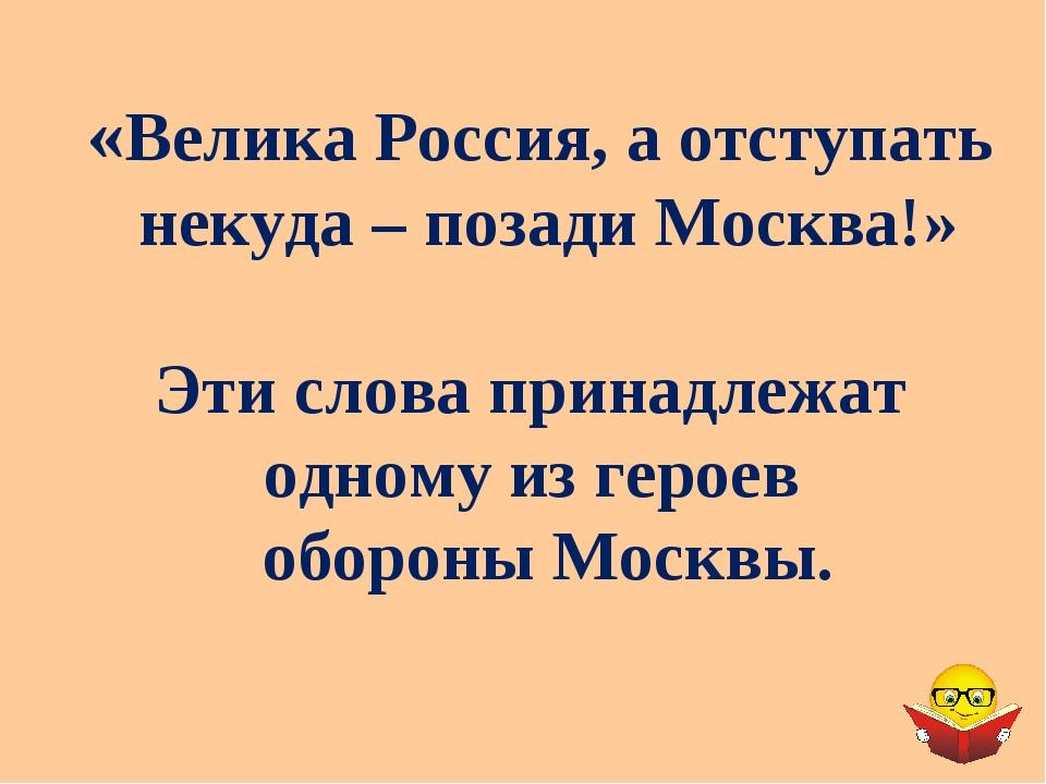 «Велика Россия, а отступать некуда – позади Москва!» Эти слова принадлежат од...
