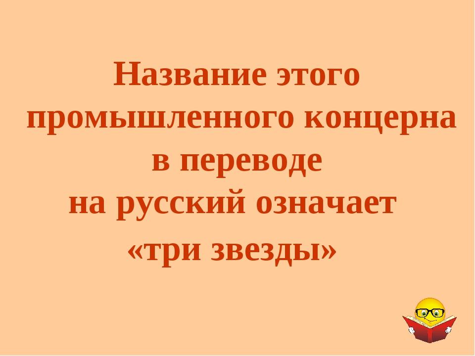 Название этого промышленного концерна в переводе на русский означает «три зве...