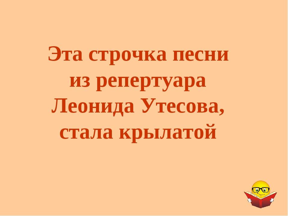 Эта строчка песни из репертуара Леонида Утесова, стала крылатой