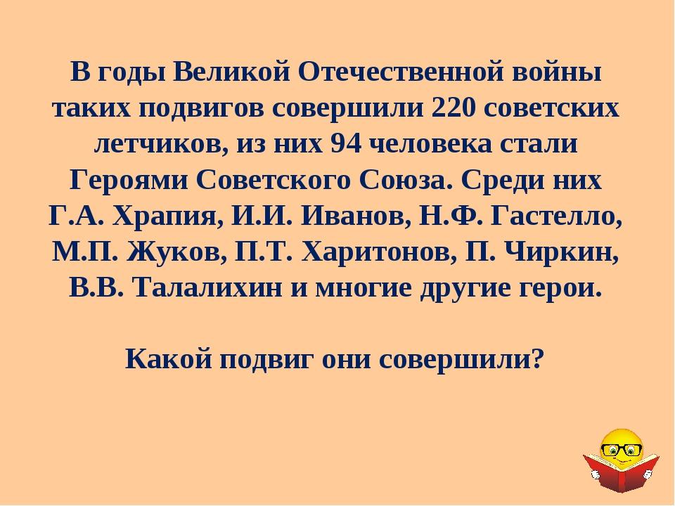 В годы Великой Отечественной войны таких подвигов совершили 220 советских лет...