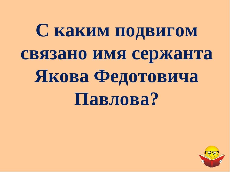 С каким подвигом связано имя сержанта Якова Федотовича Павлова?