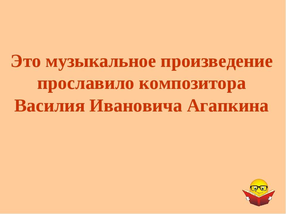 Это музыкальное произведение прославило композитора Василия Ивановича Агапкина