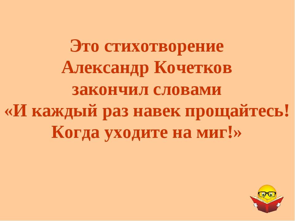Это стихотворение Александр Кочетков закончил словами «И каждый раз навек про...