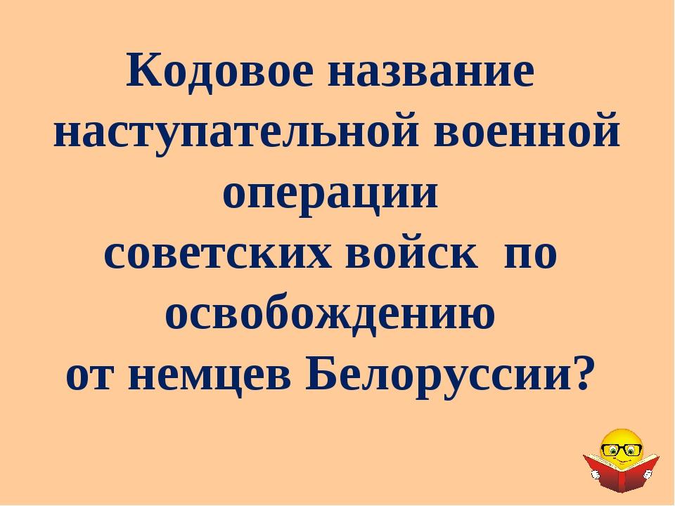Кодовое название наступательной военной операции советских войск по освобожде...