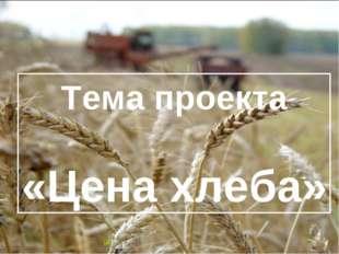 актуальность Тема проекта «Цена хлеба»