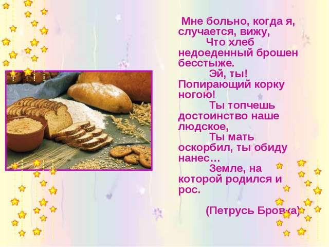 Мне больно, когда я, случается, вижу, Что хлеб недоеденный брошен бесстыже....