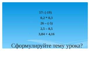 Сформулируйте тему урока? 57: (-19) 0,2 * 0,3 26 – (-5) 2,5 – 8,5 3,84 + 4,16