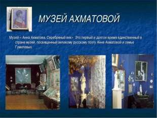 МУЗЕЙ АХМАТОВОЙ Музей « Анна Ахматова. Серебряный век» Это первый и долгое вр