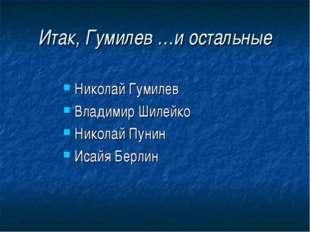 Итак, Гумилев …и остальные Николай Гумилев Владимир Шилейко Николай Пунин Иса