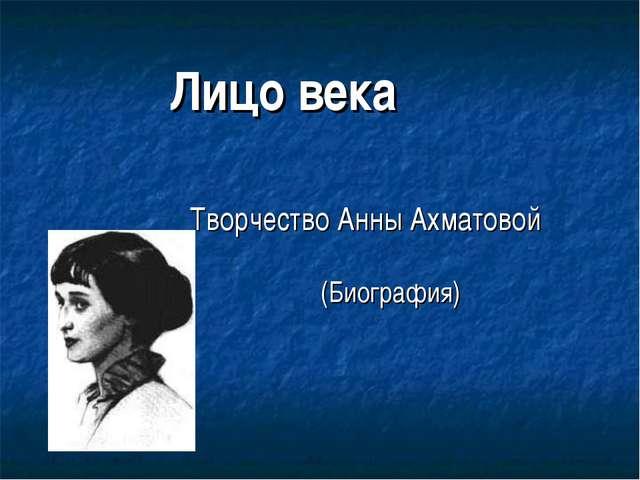 (Биография) Лицо века Творчество Анны Ахматовой