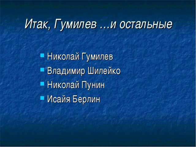 Итак, Гумилев …и остальные Николай Гумилев Владимир Шилейко Николай Пунин Иса...