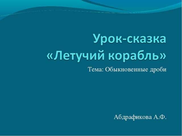 Тема: Обыкновенные дроби Абдрафикова А.Ф.