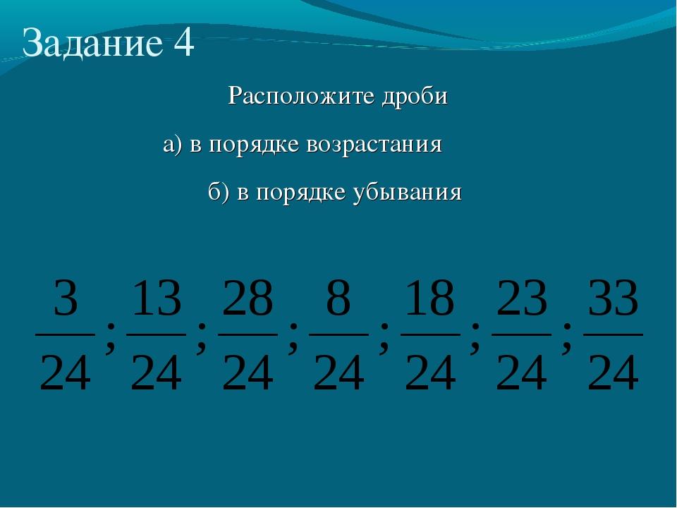 Расположите дроби а) в порядке возрастания б) в порядке убывания Задание 4
