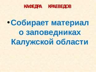 КАФЕДРА КРАЕВЕДОВ Собирает материал о заповедниках Калужской области