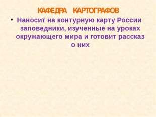КАФЕДРА КАРТОГРАФОВ Наносит на контурную карту России заповедники, изученные