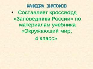 КАФЕДРА ЗНАТОКОВ Составляет кроссворд «Заповедники России» по материалам учеб