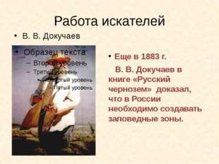 Работа искателей Еще в 1883 г. В. В. Докучаев в книге «Русский чернозем» дока