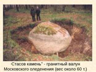"""""""Стасов камень"""" - гранитный валун Московского оледенения (вес около 60 т.)"""