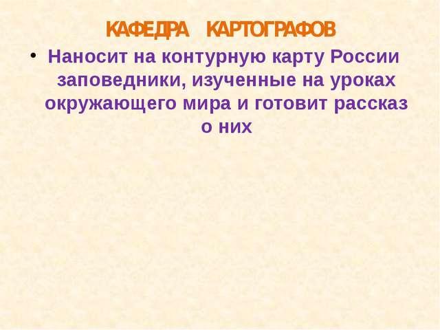 КАФЕДРА КАРТОГРАФОВ Наносит на контурную карту России заповедники, изученные...