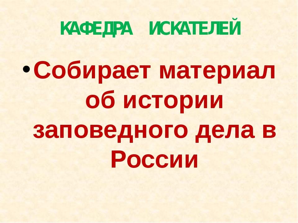 КАФЕДРА ИСКАТЕЛЕЙ Собирает материал об истории заповедного дела в России