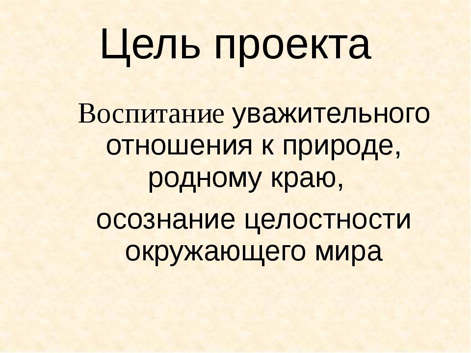 Цель проекта Воспитаниe уважительного отношения к природе, родному краю, осо...