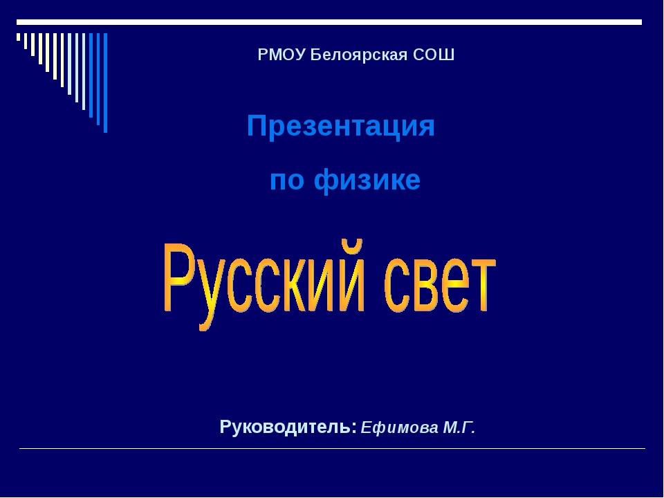 РМОУ Белоярская СОШ Презентация по физике Руководитель: Ефимова М.Г.