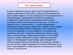 В разные времена и разных кругах публики представления о казаках существенно