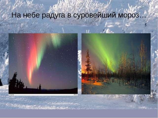 На небе радуга в суровейший мороз…