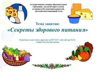 Тема занятия: «Секреты здорового питания» Подготовила заместитель директора п