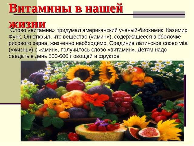 Витамины в нашей жизни Слово «витамин» придумал американский ученый-биохимик...