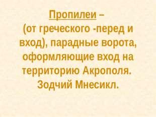 Пропилеи – (от греческого -перед и вход), парадные ворота, оформляющие вход н